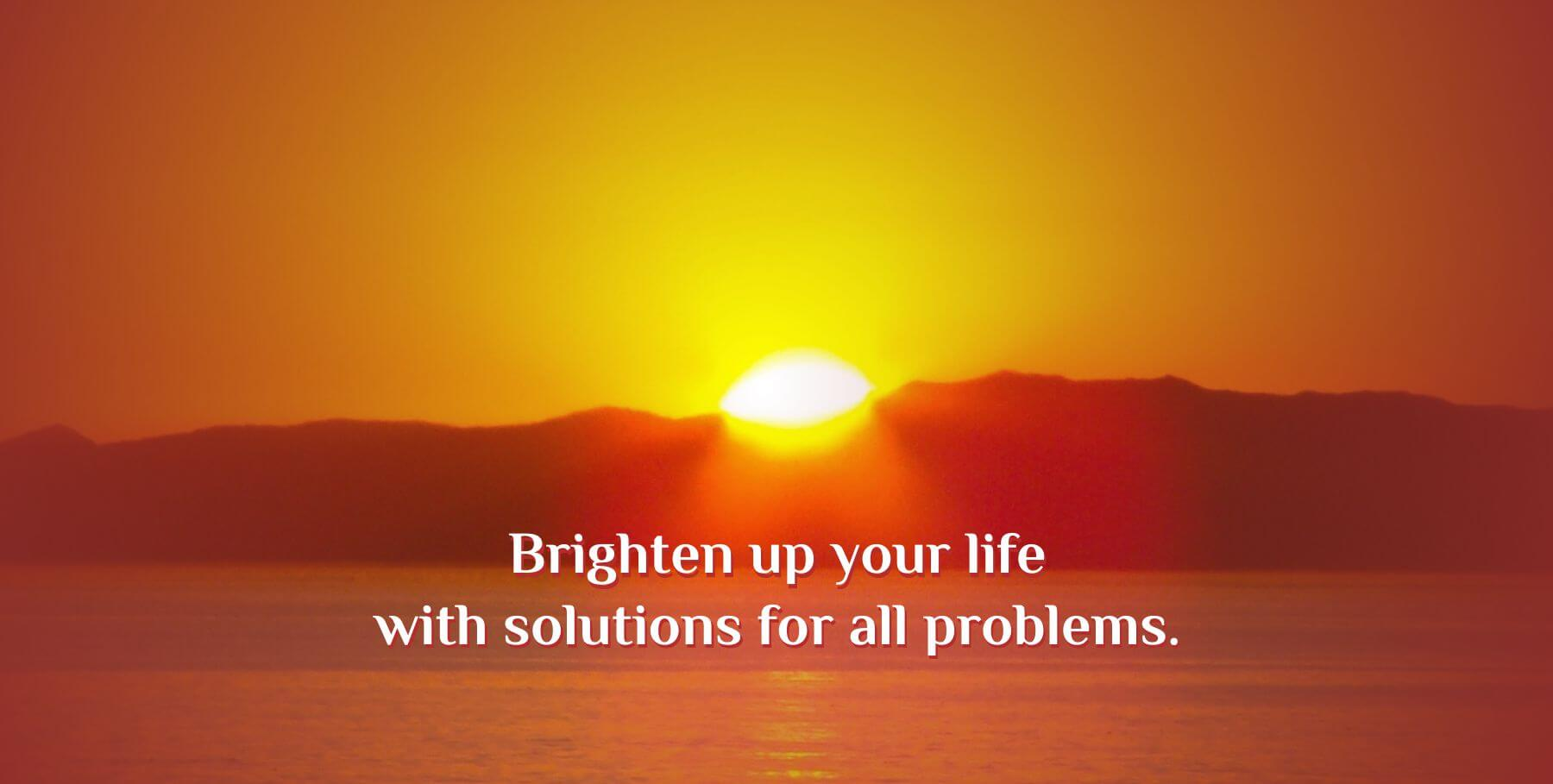 Brighten up your life with solutions for all problems.